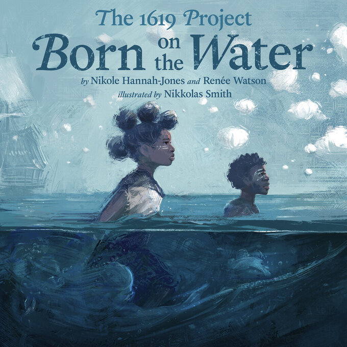 "This cover image released by Kokila shows ""The 1619 Project: Born On the Water"" by Hannah-Jones and Renee Watson and illustrations by Nikkolas Smith. The children's book, based on the Pulitzer Prize winning ""1619 Project,"" will be released this fall. (Kokila via AP)"