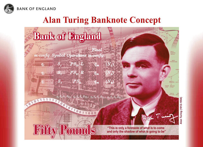 """In this undated handout provided by the Band of England on Monday, July 15, 2019, a view of the the concept of the new 50 pound note bearing the image of Second World War code-breaker Alan Turing. The Bank of England has chosen codebreaker and computing pioneer Alan Turing as the face of the country's new 50 pound note. Governor Mark Carney said Monday that Turing was """"a giant on whose shoulders so many now stand."""" Turing's work cracking Nazi Germany's secret communications helped win World War II, but after the war he was prosecuted for homosexuality, and died in 1954 after eating an apple laced with cyanide. (Bank of England via AP)"""
