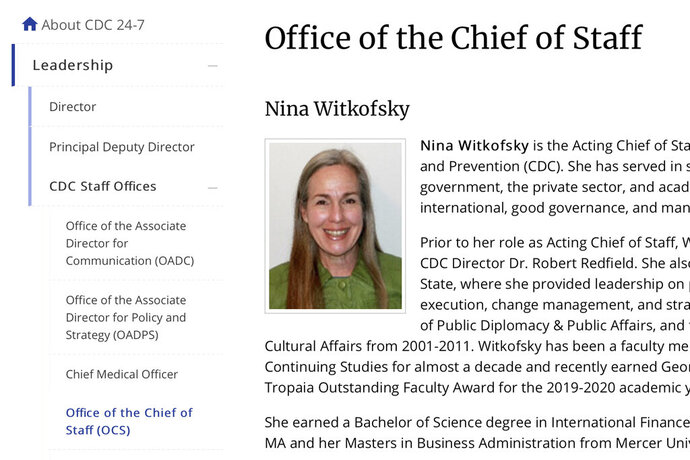 This Tuesday, Oct. 13, 2020 image from the U.S. Centers of Disease Control and Prevention website shows part of page for Nina Witkofsky, new acting chief of staff of the agency. Witkofsky was installed initially as a senior advisor to Dr. Robert Redfield, the CDC's director. In a few weeks, she would take over as the agency's acting chief of staff and gradually become the person at CDC headquarters who has the most daily interactions with him, the CDC officials said. (CDC via AP)