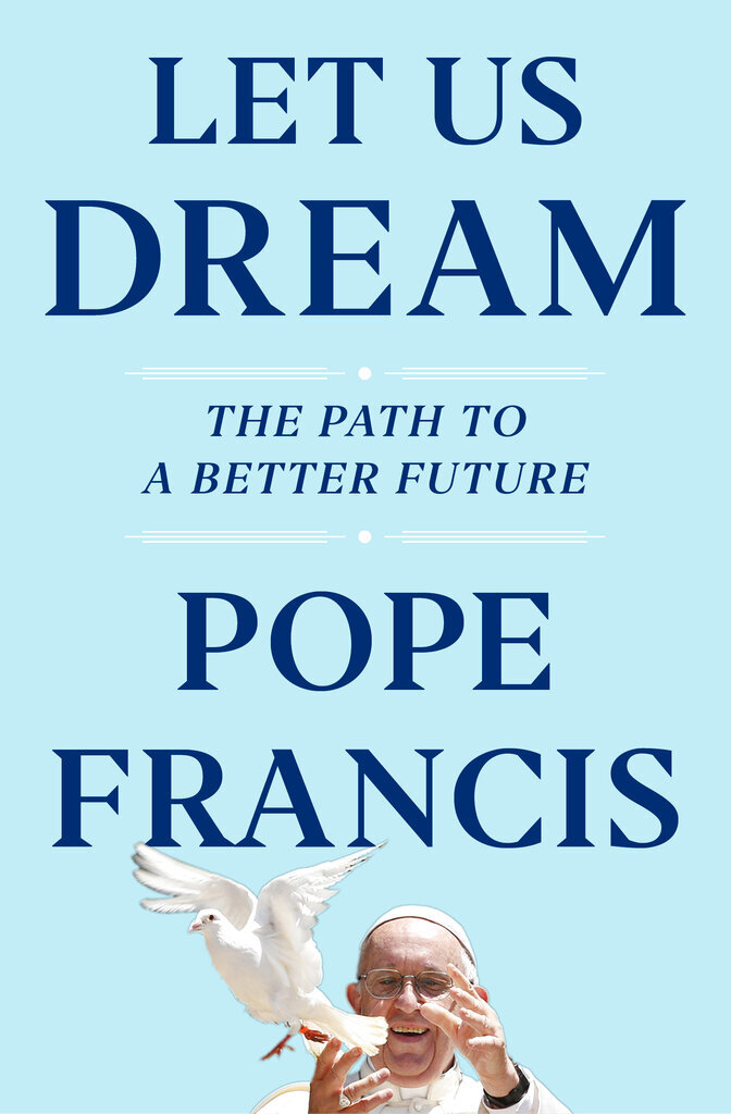 """The cover of Let us Dream, the book, due out Dec. 1, that was ghost-written by Francis' English-language biographer, Austen Ivereigh. Pope Francis is supporting demands for racial justice in the wake of the U.S. police killing of George Floyd and is blasting COVID-19 skeptics and the media that spread their conspiracies in a new book penned during the Vatican's coronavirus lockdown. In """"Let Us Dream,"""" Francis also criticizes populist politicians who whip up rallies in ways reminiscent of the 1930s, and the hypocrisy of """"rigid"""" conservative Catholics who support them. (Simon & Schuster via AP)"""